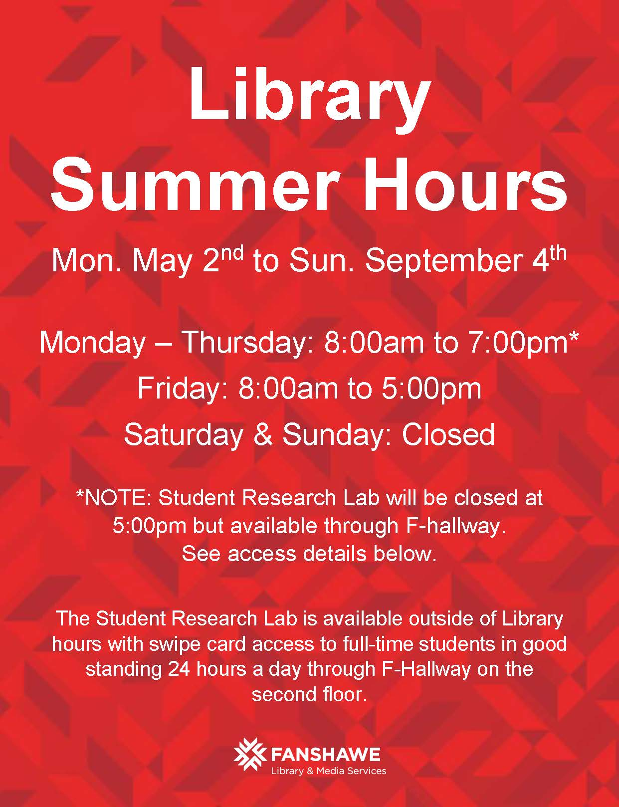 Library Summer Hours start Monday May 2nd and run until Sunday September 4th. Summer hours are Monday to Thursday: 8:00am to 7:00pm* Friday: 8:00am to 5:00pm Saturday & Sunday: Closed *PLEASE NOTE: the Student Research Lab will be closed at 5:00pm weekdays but available by swipe card access through F-hallway. The Student Research Lab is available outside of Library hours with swipe card access to full-time students in good standing 24 hours a day through F-Hallway on the second floor.