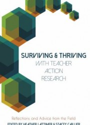Surviving & thriving with teacher action research : reflections and advice from the field