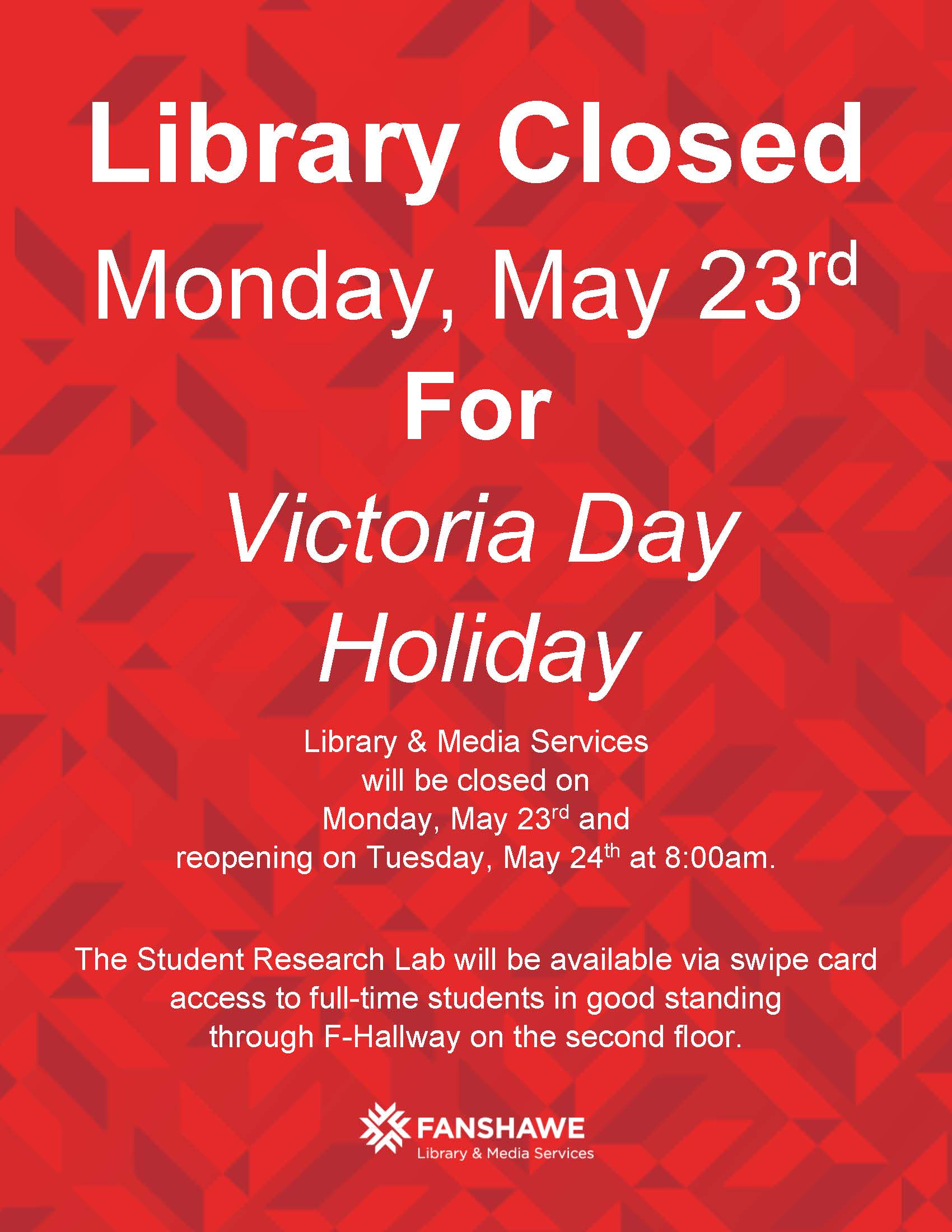 Library Closed Monday, May 23rd  For Victoria Day Holiday Library & Media Services will be closed on  Monday, May 23rd and  reopening on Tuesday, May 24th at 8:00am.  The Student Research Lab will be available via swipe card access to full-time students in good standing  through F-Hallway on the second floor.