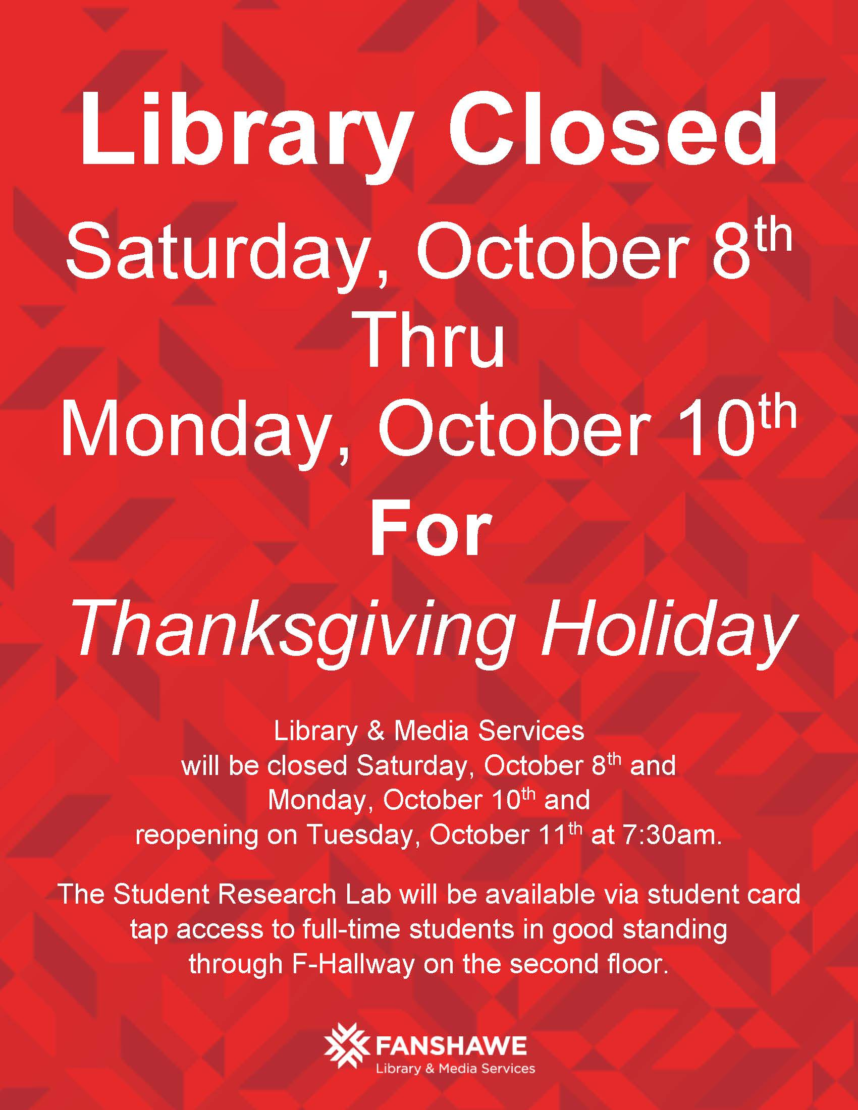 Library Closed Saturday, October 8th Through Monday, October 10th For Thanksgiving Holiday. Library & Media Services will be closed Saturday, October 8th and Monday, October 10th and reopening on Tuesday, October 11th at 7:30am. The Student Research Lab will be available via student card tap access to full-time students in good standing through F-Hallway on the second floor.