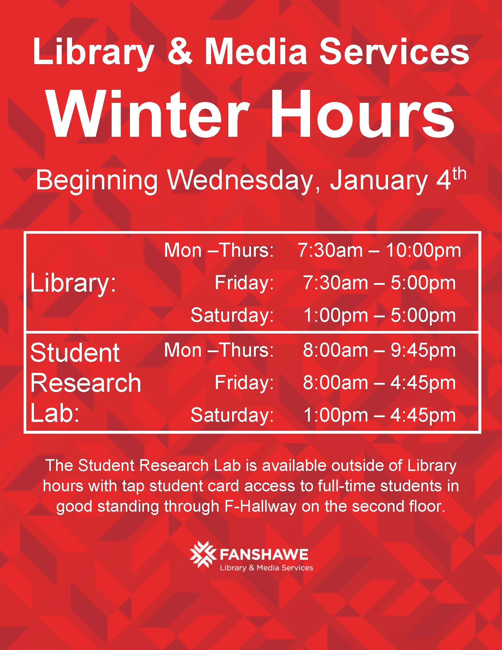 Library and Media Services Winter Hours Beginning Wednesday, January 4th Library: Mon –Thurs: 7:30am – 10:00pm Friday: 7:30am – 5:00pm Saturday: 1:00pm – 5:00pm Student Research Lab: Mon –Thurs: 8:00am – 9:45pm Friday: 8:00am – 4:45pm Saturday: 1:00pm – 4:45pm The Student Research Lab is available outside of Library hours with tap student card access to full-time students in good standing through F-Hallway on the second floor.