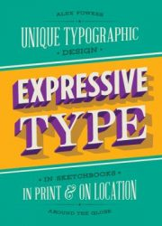 Expressive type : unique typographic design in sketchbooks, in print, and on location around the globe