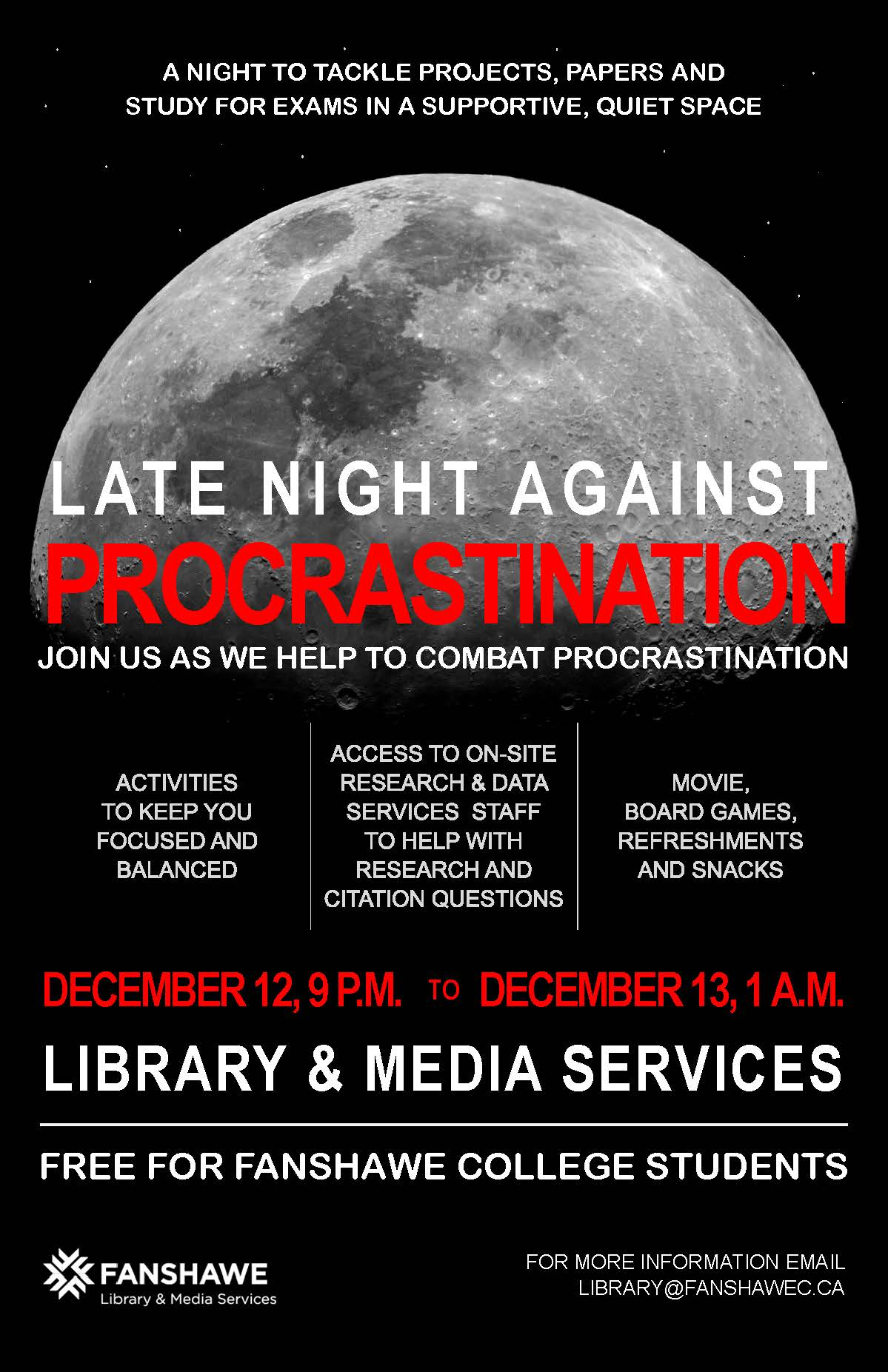 Join us in the Library for a late night study session! Late Night Against Procrastination event starts Tuesday December 12 at 9:00pm and runs until 1:00am. Staff will be on hand to assist you with research and citation questions, refreshments and snacks to be provided by the library, along with periodic study break activities led by staff. For more info email library@fanshawec.ca
