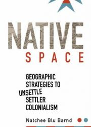 Native space : geographic strategies to unsettle settler colonialism
