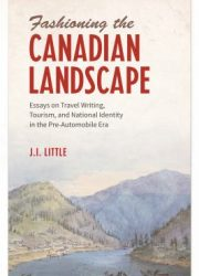 Fashioning the Canadian landscape : essays on travel writing, tourism, and national identity in the pre-automobile era
