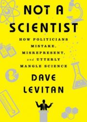 Not a scientist : how politicians mistake, misrepresent, and utterly mangle science
