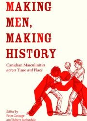 Making men, making history : Canadian masculinities across time and place