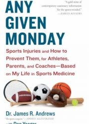 Any given Monday : sports injuries and how to prevent them, for athletes, parents, and coaches based on my life in sports medicine