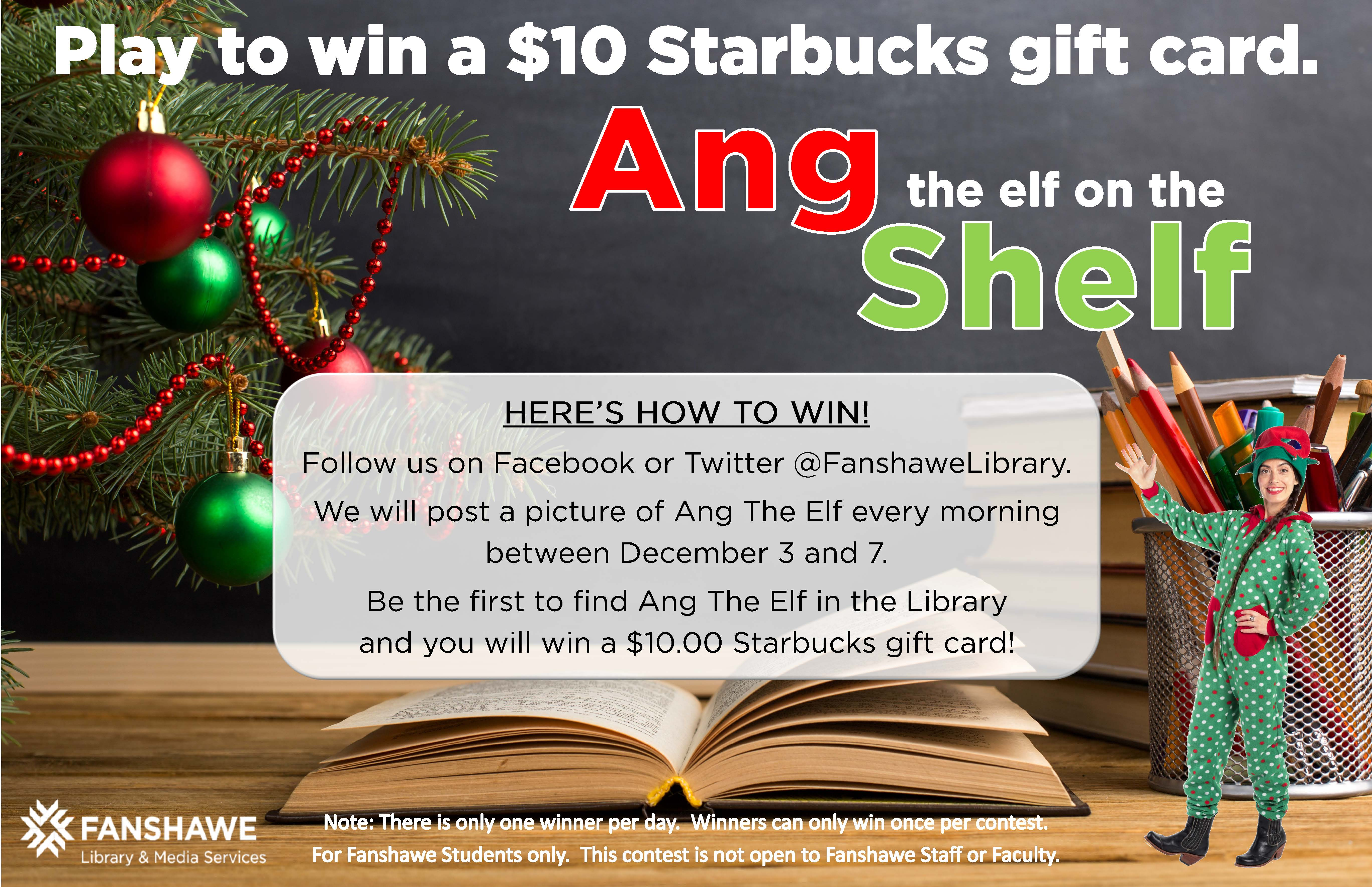 Ang the Elf on the Shelf game to win a $10 Starbucks gift card runs from December 3 to 7. Follow us on Facebook or Twitter @FanshaweLibrary. Every morning we will post a picture of Ang the Elf somewhere in the library. Be the first to find her each day and you'll win! (Only one winner per day, winners can only win once per contest period. For students only).