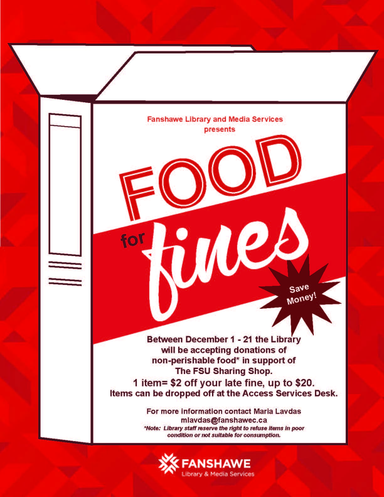 Food for Fines campaign runs between December 1 - 21. The Library will be accepting donations of non-perishable food* in support of The FSU Sharing Shop.One donated item= $2 off your late fine, up to $20 (max). Items can be dropped off at the Access Services Desk. For more information contact Maria Lavdas: mlavdas@fanshawec.ca *Note: Library staff reserve the right to refuse items in poor condition or not suitable for consumption.