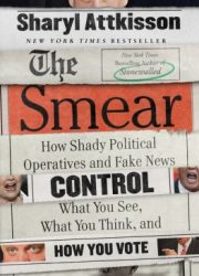 The smear : how shady political operatives and fake news control what you see, what you think, and how you vote First edition.