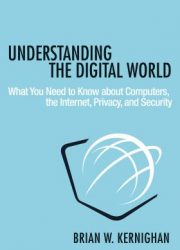 Understanding the digital world : what you need to know about computers, the Internet, privacy, and security