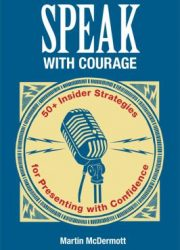 Speak with courage 50+ insider strategies for presenting with confidence