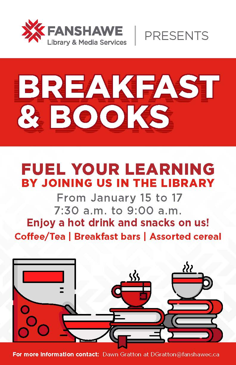 Breakfast and Books event - fuel your learning! Join us in the library from January 15 to 17, 7:30 a.m. to 9:00 a.m. each day and enjoy a hot drink and snacks on us! Contact dgratton@fanshawec.ca for details.
