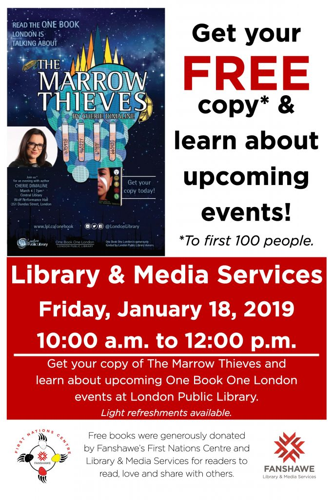 Join us in the Fanshawe Library on Friday January 18 from 10:00 a.m. to 12:00 p.m. to get your free copy of The Marrow Thieves (first 100 attendees only) and learn about upcoming One Book One London events at the London Public Library. Free books were generously donated by Fanshawe's First Nations Centre and Library & Media Services for readers to read, love, and share with others. Light refreshments will be available. Read the One Book London is talking about and see the author, Cherie Dimaline on March 4th at 7:00 p.m. at the Central Library, Wolf Performance Hall at 251 Dundas St, London.