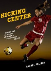 Kicking center : gender and the selling of women's professional soccer