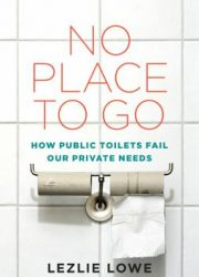 No place to go : how public toilets fail our private needs