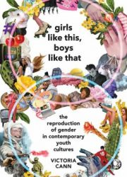 Girls like this, boys like that : the reproduction of gender in contemporary youth cultures