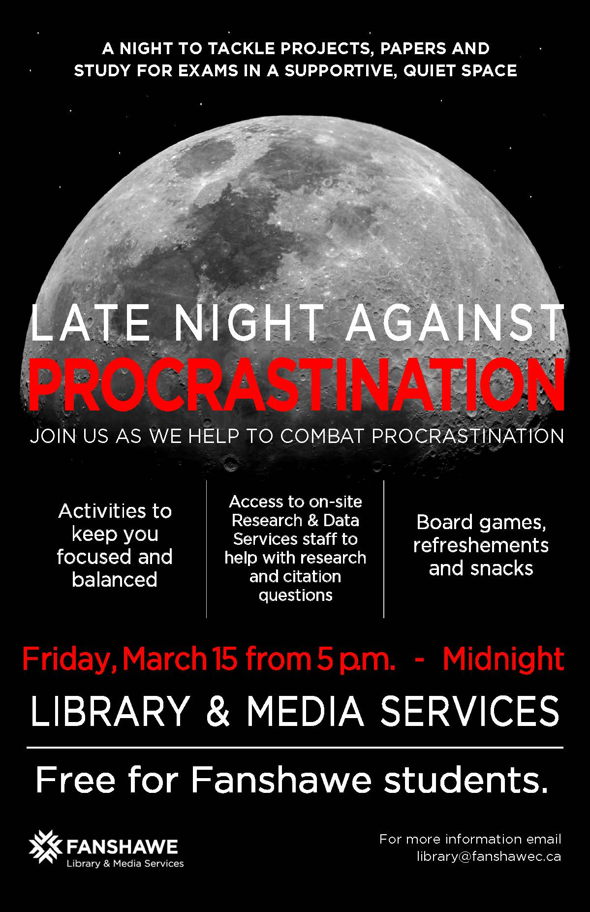 Late Night Against Procrastination - Free event for Fanshawe Students on Friday March 15 from 5:00 p.m. to Midnight in the library. A night to tackle projects, papers, and study for exams in a supportive quiet space. Research staff will be available to help with research and citation questions, as well as activity breaks, board games and light refreshments available. For more info contact library@fanshawec.ca