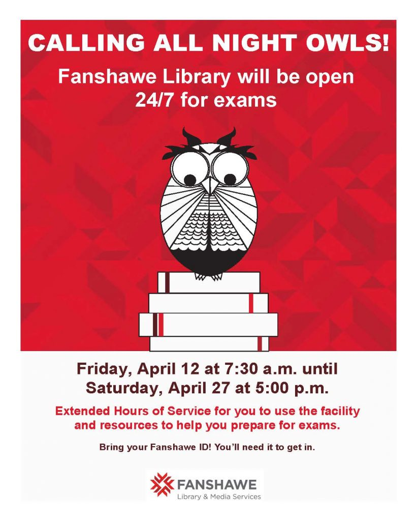 Fanshawe Library will be open 24/7 for exams, beginning Friday April 12th at 7:30 a.m. until Saturday April 27th at 5:00 p.m. Bring your Fanshawe ID to enter.