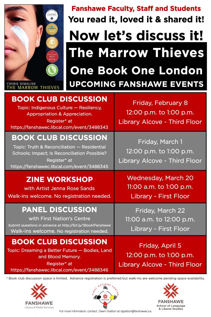 List of upcoming events at Fanshawe for The Marrow Thieves, book by Cherie Dimaline, part of the London Public Library's One Book One London campaign. There are three book club discussion dates and links to register below this poster. Additionally, there is a Zine Workshop with artist Jenna Rose Sands on Wednesday March 20 from 11:00 a.m. to 1:00 p.m. in the library with no registration required. And a Panel Discussion with with the First Nation's Centre on Friday March 22 from 11:00 a.m. to 12:00 p.m. in the library with no registration required. Link to submit a question is below. Please contact dgratton@fanshawec.ca with any questions.