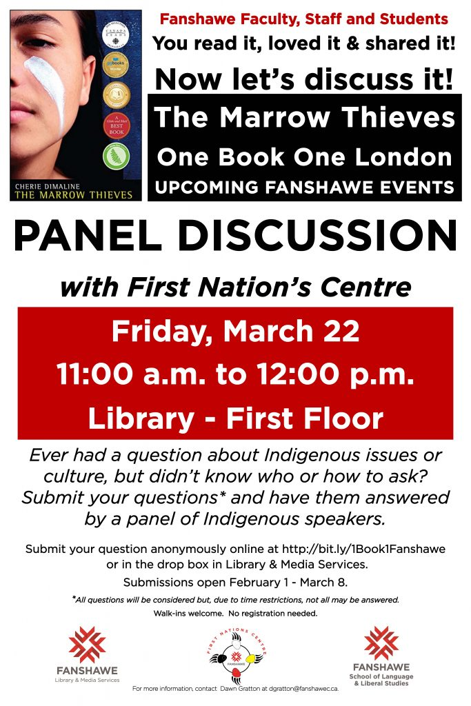 Join us for a panel discussion of The Marrow Thieves, the One Book London is reading! Located in Fanshawe Library on Friday March 22 from 11:00 a.m. to 12:00 p.m. Ask questions about indigenous issues and culture and hear responses from a panel of indigenous speakers.