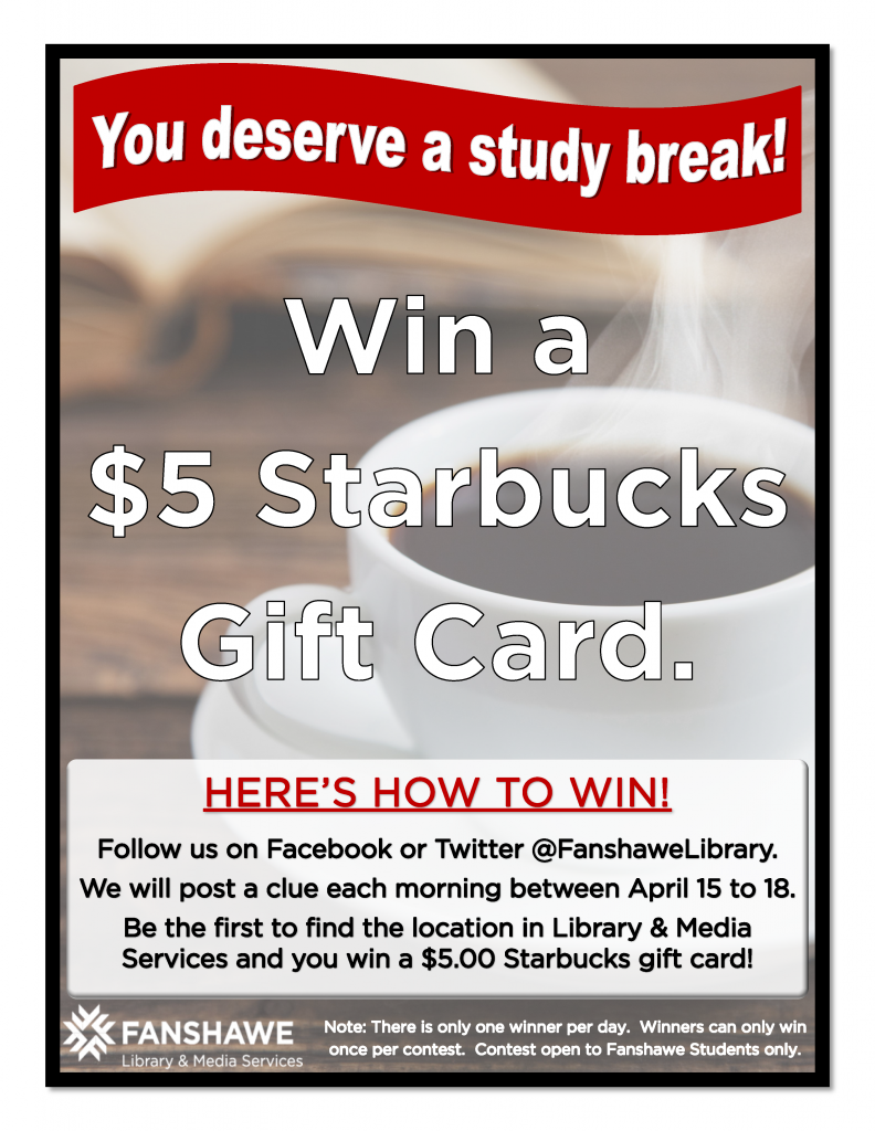 Win a $5 Starbucks gift card! Follow @ Fanshawe Library on Facebook or Twitter to receive clues between April 15th and April 18th. Be the first to find the card's location in Library and Media Services and you win!