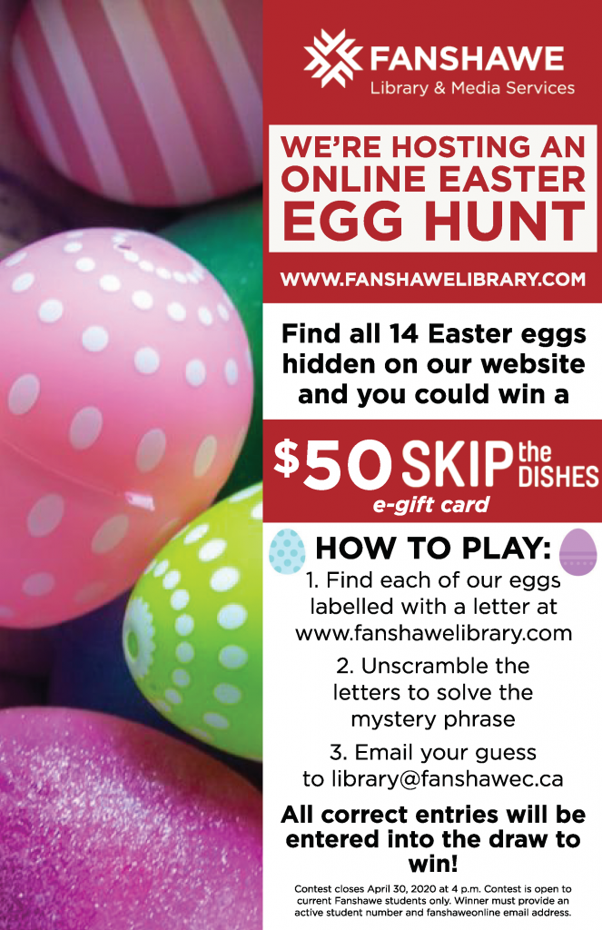 Participate in our Online Easter Egg Hunt! Find 14 Easter eggs hidden on the library website. Each egg contains a letter. Unscramble the letters and email the mystery phrase to library@fanshawec.ca for your chance to win a $50 Skip the Dishes giftcard.