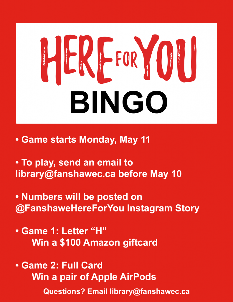 Play bingo online with us! Send an email to library@fanshawec.ca to play. Numbers will be posted on Instagram @ Fanshawe Here For You