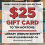 Sign up to complete a library website survey and get a $25 Tim Hortons gift card.
