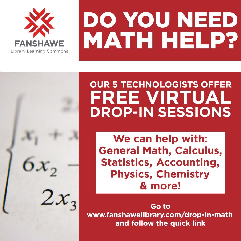 Do you need math help? Our 5 technologists off free virtual drop-in sessions. We can help with: general math, calculus, statistics, accounting, physics, chemistry, and more! Go to www.fanshawelibrary.com/drop-in-math and follow the quick link