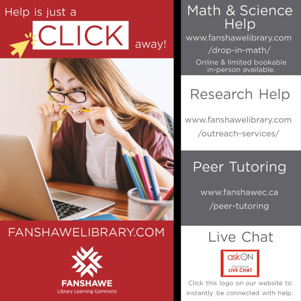 Help is just a click away! For math and science go to: www.fanshawelibrary.com/drop-in-math/ For Research help go to: www.fanshawelibrary.com/outreach-services/ For Peer Tutoring go to: www.fanshawec.ca/peer-tutoring For Live chat click the askON logo on the right side-bar of our website at www.fanshawelibrary.com