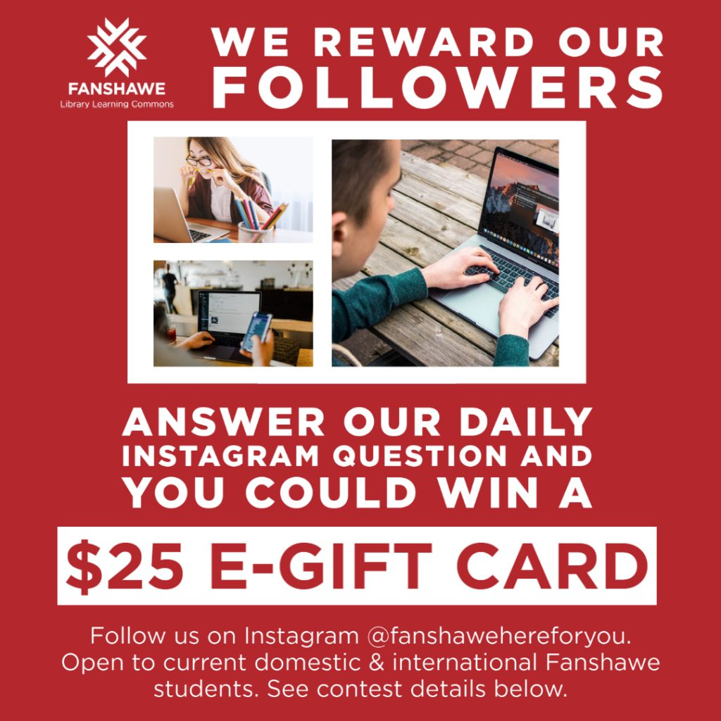 We reward our followers. Answer our daily Instagram question and you could win a $25.00 e-gift card. Follow us on Instagram @fanshawehereforyou. Open to current domestic and international Fanshawe students.  See contest details below.