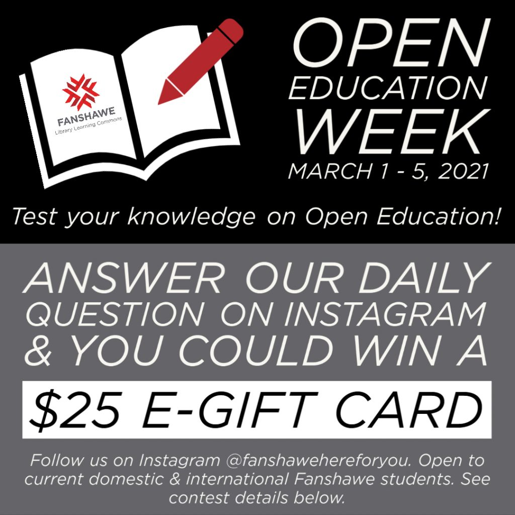 Open Education Week March 1 – 5, 2021 Test your knowledge on Open Education! Answer our daily question on Instagram & you could win a $25 e-gift card Follow us on Instagram @fanshawehereforyou. Open to current domestic & international Fanshawe students. See contest details below.