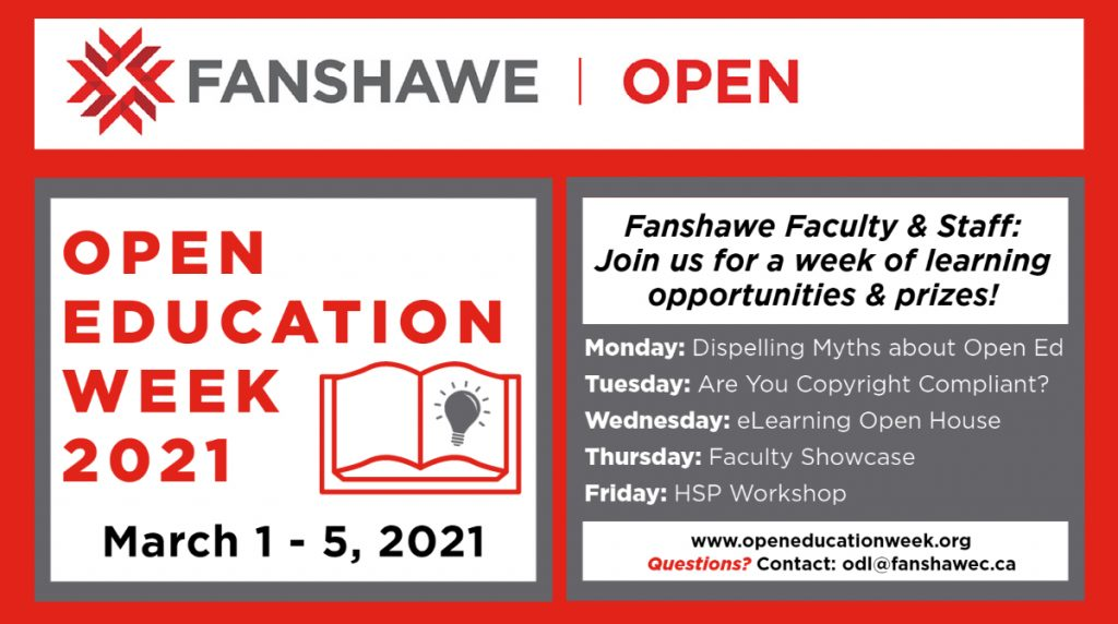 Fanshawe Open Open Education Week 2021 March 1 – 5, 2021 Fanshawe Faculty & Staff: Join us for a week of learning opportunities & prizes! Monday: Dispelling Myths about Open Ed Tuesday: Are you Copyright compliant? Wednesday: eLearning Open House Thursday: Faculty Showcase Friday: HSP Workshop www.openeducationweek.org Questions? Contact: odl@fanshawec.ca