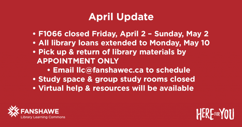 Library Learning Commons in F1066 is closed Friday, April 2 until Sunday May, 2. All library loans extended to Monday, May 10. Pickup & return of library materials by appointment only. Email llc@fanshawec.ca to schedule. Study space & group study rooms closed. Virtual help & resources will be available