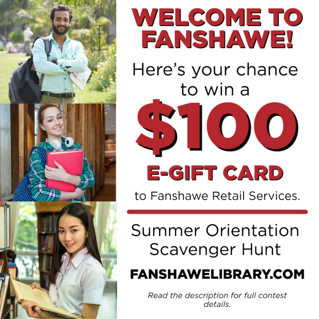 Welcome to Fanshawe! Here's your chance to win a $100 e-gift card to Fanshawe Retail Services. Join our summer orientation scavenger hunt online at www.fanshawelibrary.com  Read the description for full contest details.