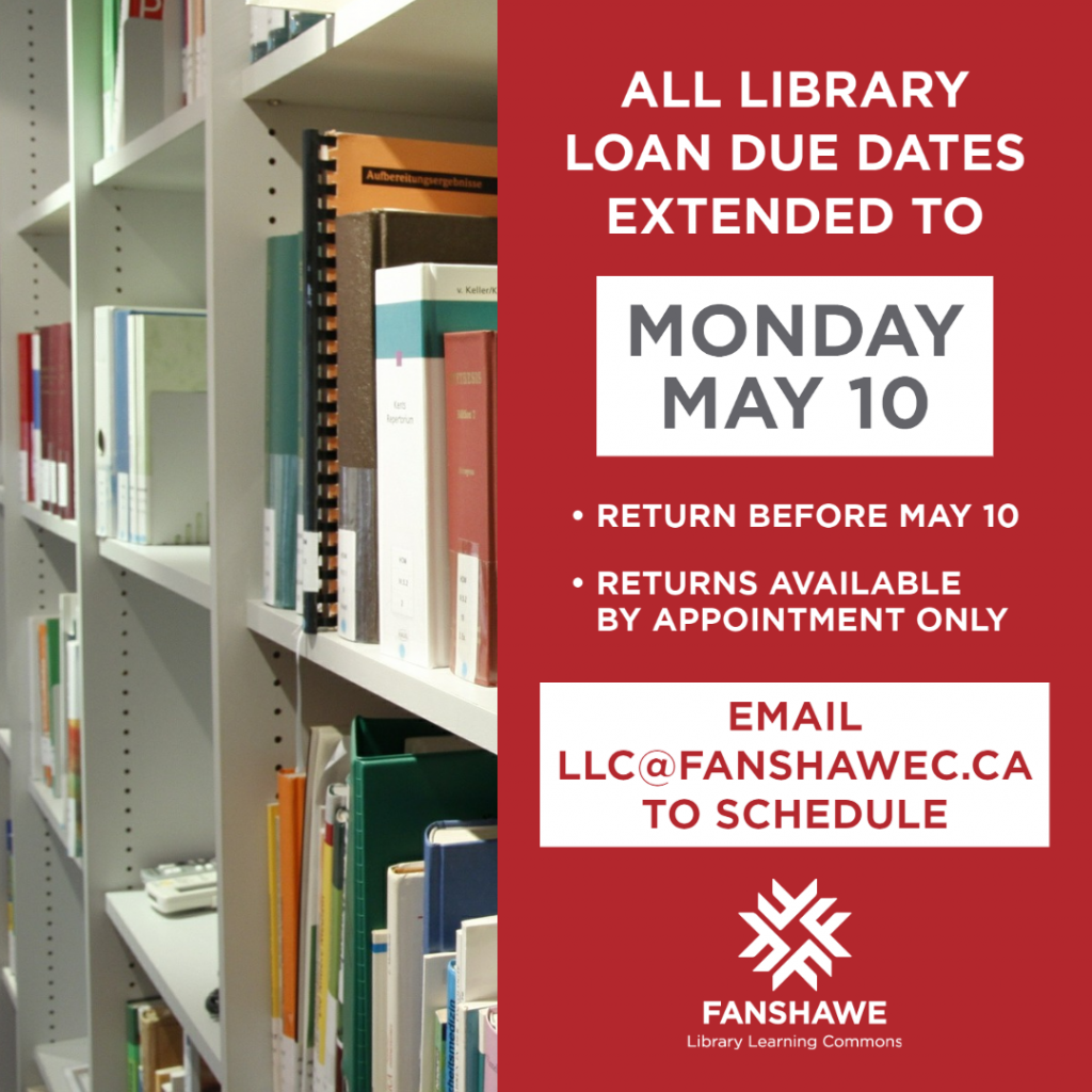 All library loan due dates extended to Monday, May 10, 2021. Return items before May 10. Returns available by appointment only. Email llc@fanshawec.ca to schedule.