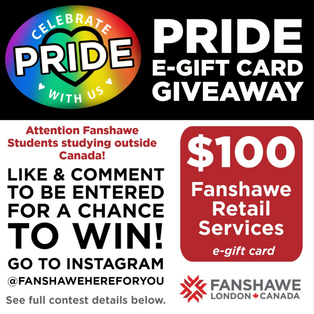 Celebrate Pride with us! Attention Fanshawe Students studying outside Canada: like and comment on our Instagram @Fanshawehereforyou to be entered for a chance to win a $100 Fanshawe Retail Services e-gift card! See full contest details below