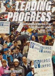 Leading progress the Professional Institute of the Public Service of Canada, 1920-2020